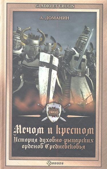 Мечом и крестом. История духовно-рыцарских орденов Средневековья