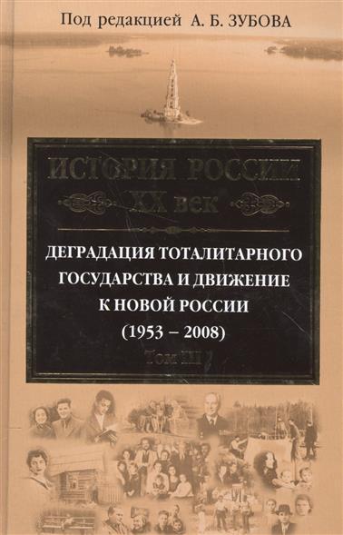 История России XX век. Деградация тоталитарного государства и движение к новой России (1953-2008). Том III