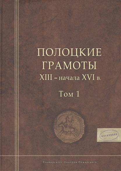 Полоцкие грамоты XIII - начала XVI века. Том I