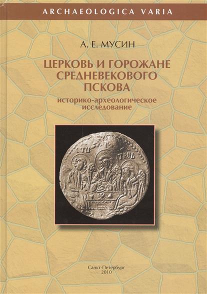 Церковь и горожане средневекового Пскова. Историко-археологическое исследование