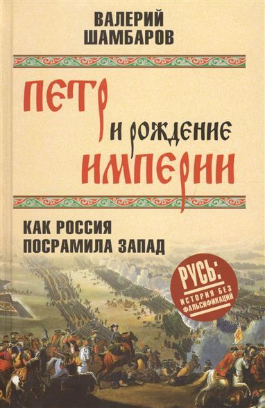 Петр и рождение империи. Как Россия посрамила Запад