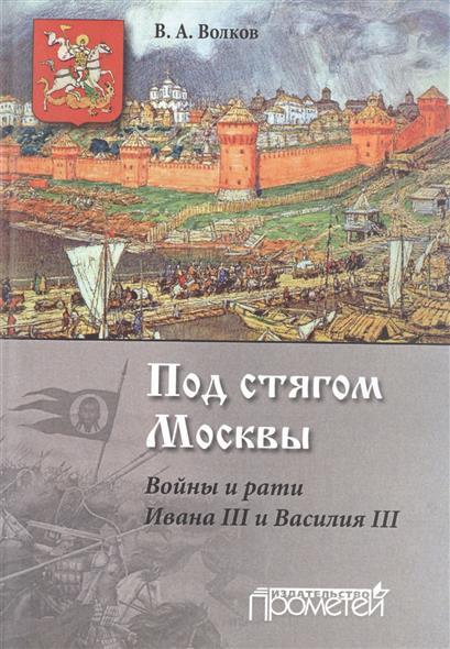 Под стягом Москвы. Войны и рати Ивана III и Василия III. Монография