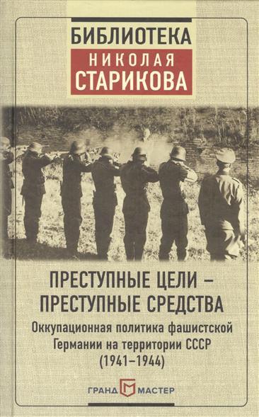 Преступные цели - преступные средства. Оккупационная политика фашистской Германии на территории СССР (1941-1944)