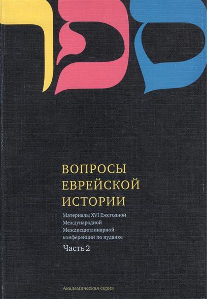 Вопросы Еврейской истории. Материалы Шестнадцатой Ежегодной Международной Междисциплинарной конференции по иудаике. Часть 2