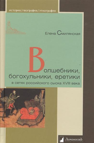 Волшебники, богохульники, еретики в сетях российского сыска XVIII века