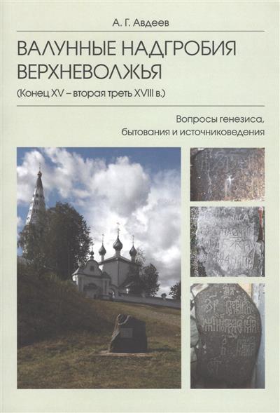 Валунные надгробия Верхневолжья (конец XV - вторая треть XVIII в.): Вопросы генезиса, бытования и источниковедения