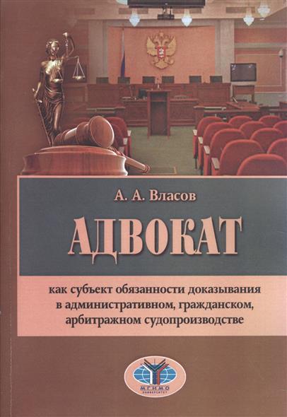 Адвокат как субъект обязанности доказывания в административном, гражданском, арбитражном судопроизводстве