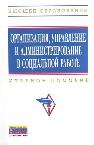 Организация, управление и администрирование в социальной работе. Учебное пособие