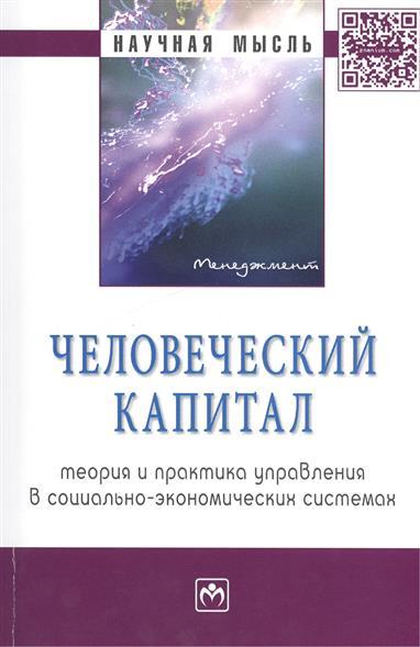 Человеческий капитал: теория и практика управления в социально-экономических системах Монография