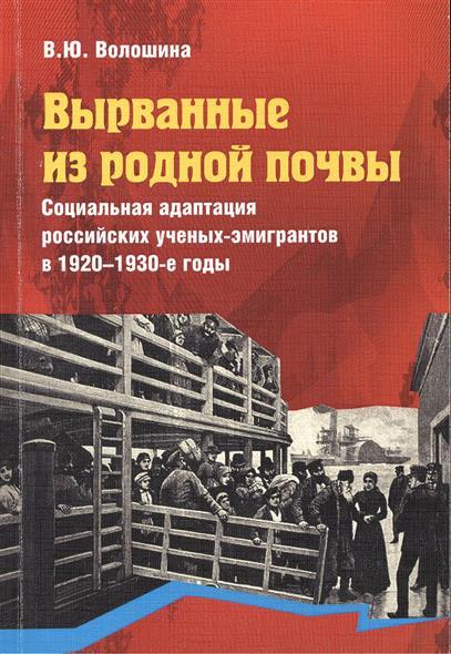 Вырванные из родной почвы. Социальная адаптация российских ученых-эмигрантов в 1920 - 1930-е годы