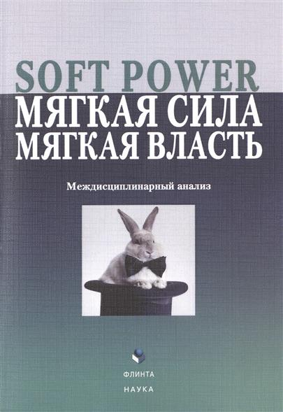 Soft Power, мягкая сила, мягкая власть. Междисциплинарный анализ. Коллективная монография
