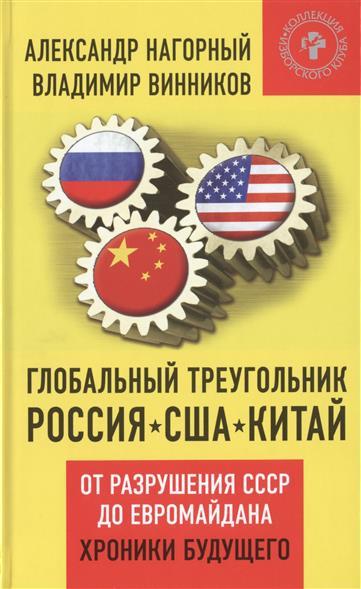 Глобальный треугольник: Россия - США - Китай. От разрушения СССР до Евромайдана. Хроники будущего