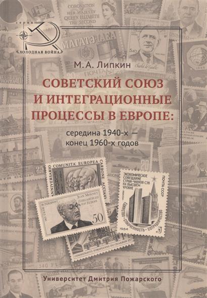 Советский Союз и интеграционные процессы в Европе: середина 1940-х - конец 1960-х годов