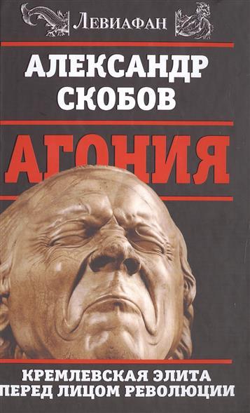 Агония. Кремлевская элита перед лицом революции