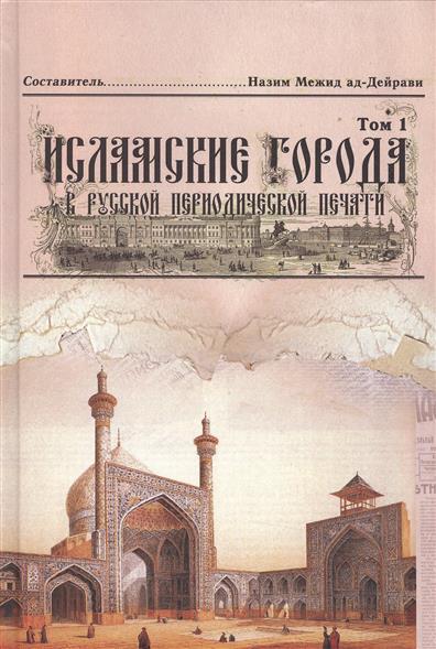 Исламские города в русской периодической печати XIX - начала XX века. Том 1