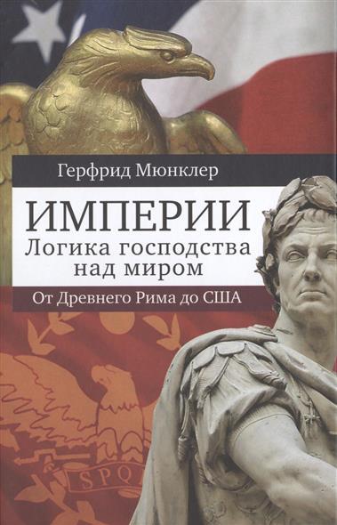 Империи. Логика господства над миром: От Древнего Рима до США